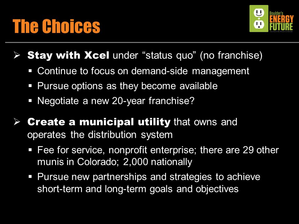 The Choices  Stay with Xcel under status quo (no franchise)  Continue to focus on demand-side management  Pursue options as they become available  Negotiate a new 20-year franchise.