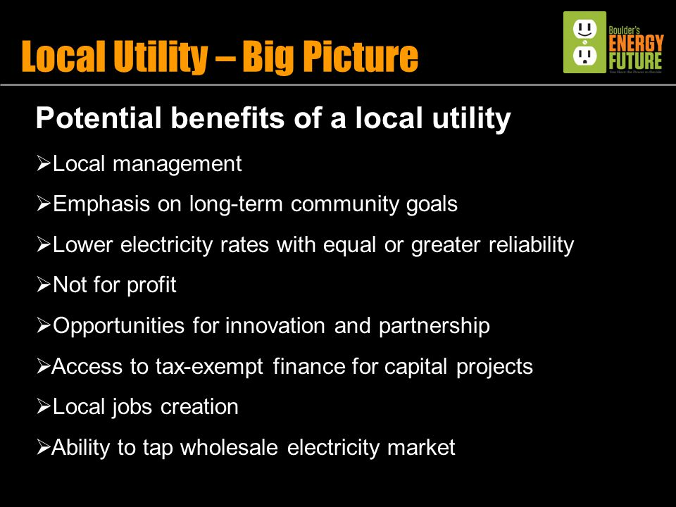 Potential benefits of a local utility  Local management  Emphasis on long-term community goals  Lower electricity rates with equal or greater reliability  Not for profit  Opportunities for innovation and partnership  Access to tax-exempt finance for capital projects  Local jobs creation  Ability to tap wholesale electricity market Local Utility – Big Picture