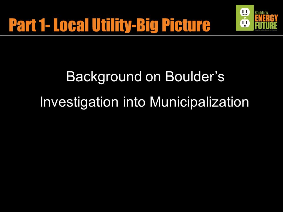 Part 1- Local Utility-Big Picture Background on Boulder's Investigation into Municipalization