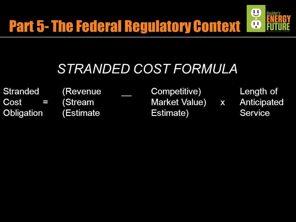 Part 5- The Federal Regulatory Context STRANDED COST FORMULA Stranded(Revenue __Competitive)Length of Cost =(Stream Market Value) xAnticipated Obligation (EstimateEstimate)Service