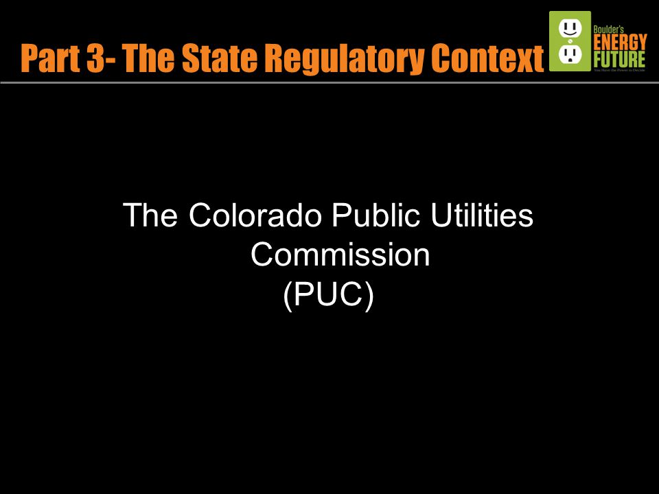 Part 3- The State Regulatory Context The Colorado Public Utilities Commission (PUC)