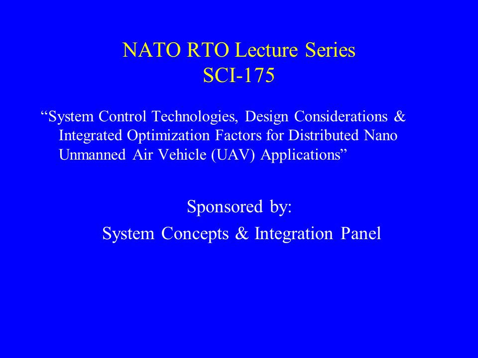 NATO RTO Lecture Series SCI-175 System Control Technologies, Design Considerations & Integrated Optimization Factors for Distributed Nano Unmanned Air Vehicle (UAV) Applications Sponsored by: System Concepts & Integration Panel