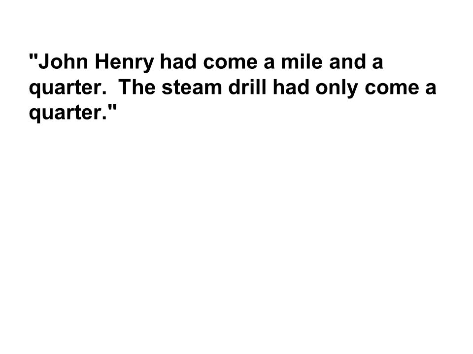 John Henry had come a mile and a quarter. The steam drill had only come a quarter.