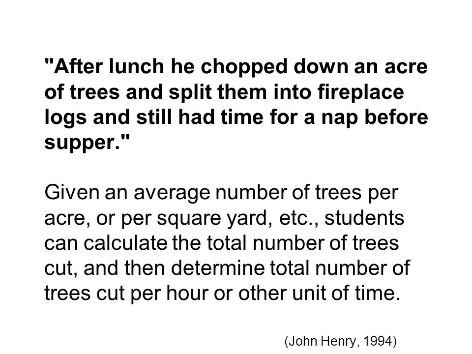 After lunch he chopped down an acre of trees and split them into fireplace logs and still had time for a nap before supper. Given an average number of trees per acre, or per square yard, etc., students can calculate the total number of trees cut, and then determine total number of trees cut per hour or other unit of time.