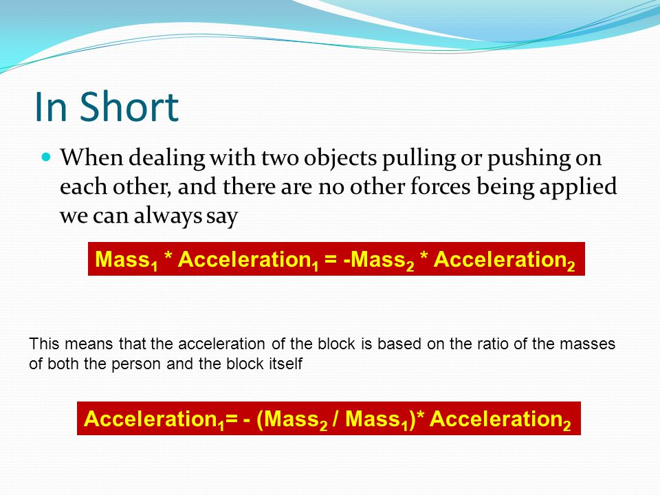 In Short When dealing with two objects pulling or pushing on each other, and there are no other forces being applied we can always say Mass 1 * Accele