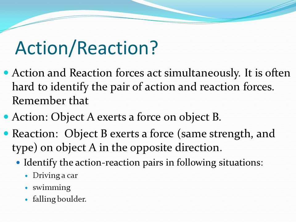 Action/Reaction? Action and Reaction forces act simultaneously. It is often hard to identify the pair of action and reaction forces. Remember that Act