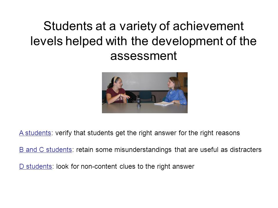 Students at a variety of achievement levels helped with the development of the assessment A students: verify that students get the right answer for th