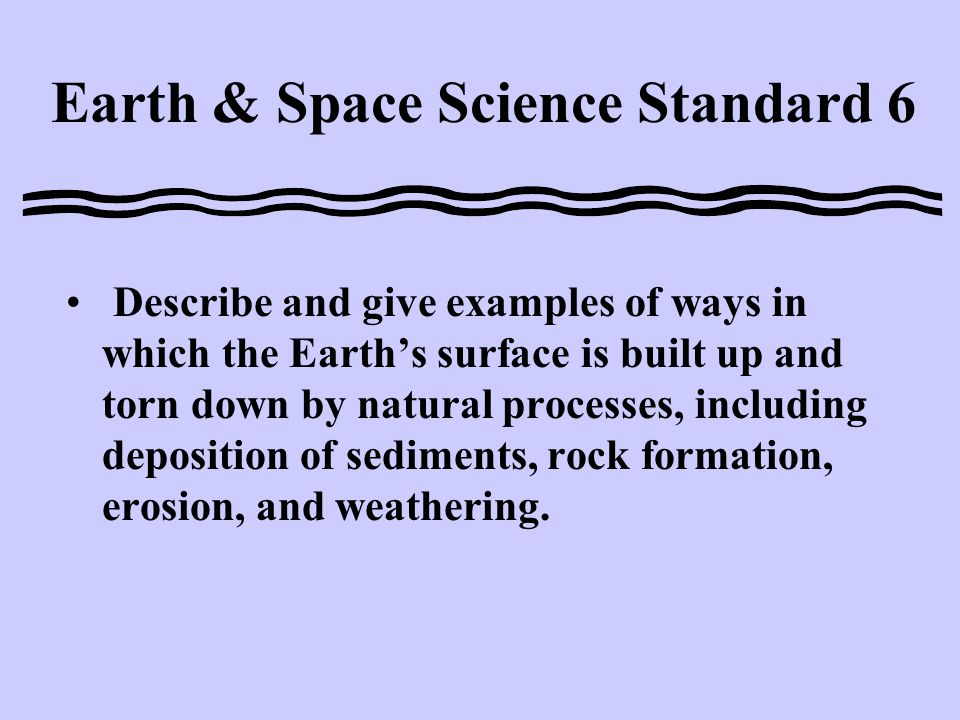Earth & Space Science Standard 6 Describe and give examples of ways in which the Earth's surface is built up and torn down by natural processes, including deposition of sediments, rock formation, erosion, and weathering.