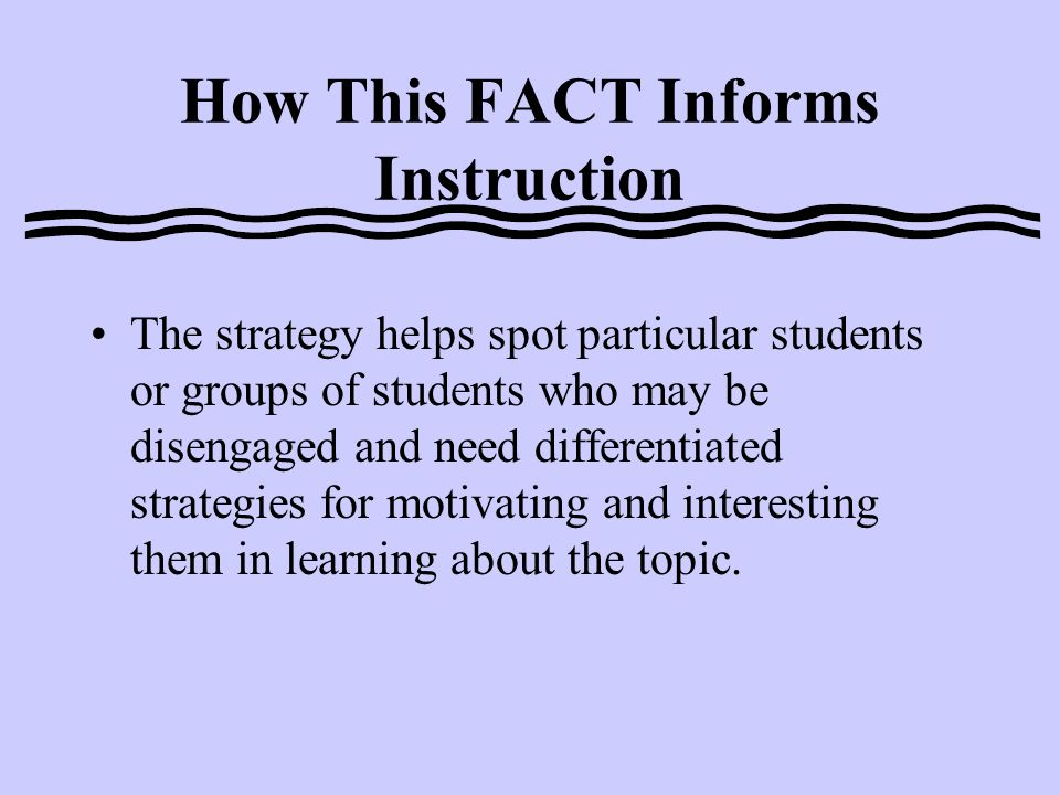 How This FACT Informs Instruction This simple strategy can be used to identify the level of interest before instruction, or during certain points in a unit when student interest in a topic may be waning.