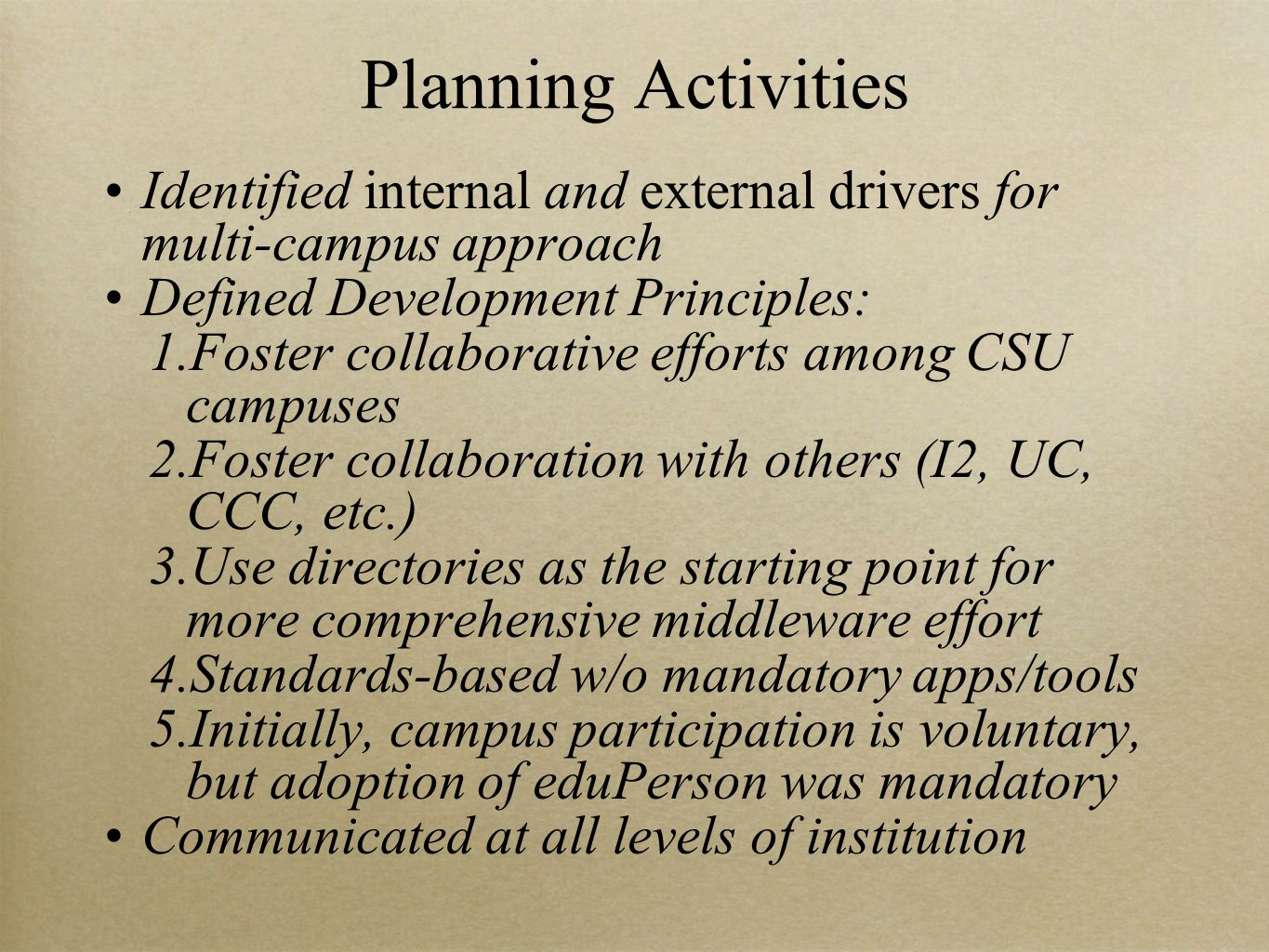 Planning Activities Identified internal and external drivers for multi-campus approach Defined Development Principles: 1.Foster collaborative efforts among CSU campuses 2.Foster collaboration with others (I2, UC, CCC, etc.) 3.Use directories as the starting point for more comprehensive middleware effort 4.Standards-based w/o mandatory apps/tools 5.Initially, campus participation is voluntary, but adoption of eduPerson was mandatory Communicated at all levels of institution