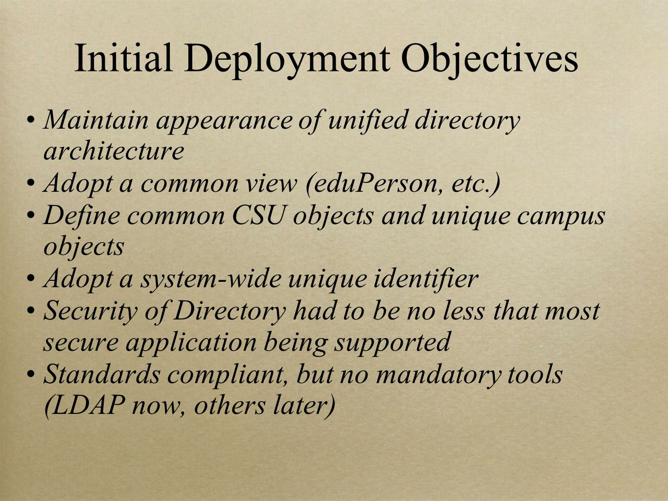 Initial Deployment Objectives Maintain appearance of unified directory architecture Adopt a common view (eduPerson, etc.) Define common CSU objects and unique campus objects Adopt a system-wide unique identifier Security of Directory had to be no less that most secure application being supported Standards compliant, but no mandatory tools (LDAP now, others later)