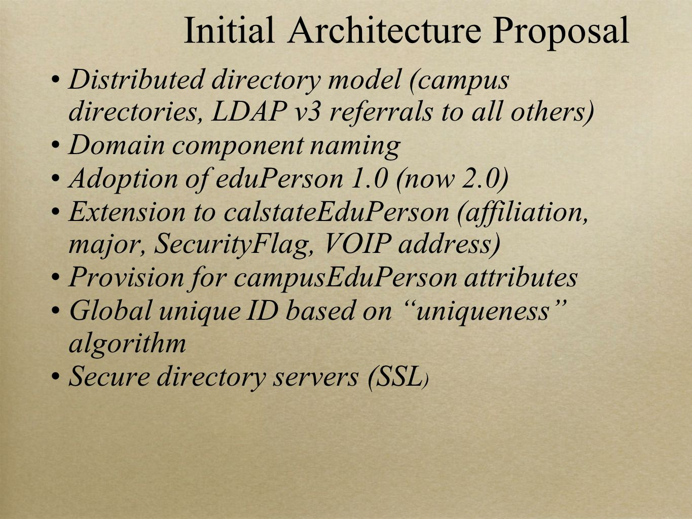 Initial Architecture Proposal Distributed directory model (campus directories, LDAP v3 referrals to all others) Domain component naming Adoption of eduPerson 1.0 (now 2.0) Extension to calstateEduPerson (affiliation, major, SecurityFlag, VOIP address) Provision for campusEduPerson attributes Global unique ID based on uniqueness algorithm Secure directory servers (SSL )