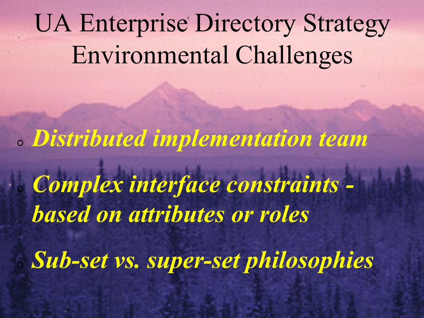 UA Enterprise Directory Strategy Environmental Challenges Distributed implementation team Complex interface constraints - based on attributes or roles Sub-set vs.