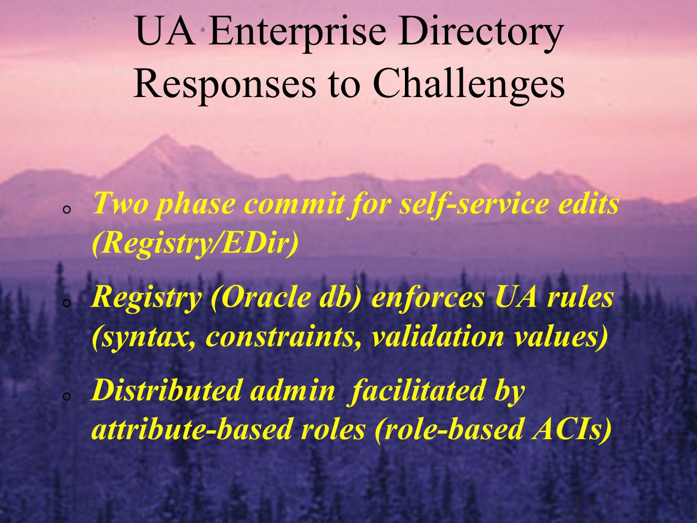 Two phase commit for self-service edits (Registry/EDir) Registry (Oracle db) enforces UA rules (syntax, constraints, validation values) Distributed admin facilitated by attribute-based roles (role-based ACIs) UA Enterprise Directory Responses to Challenges