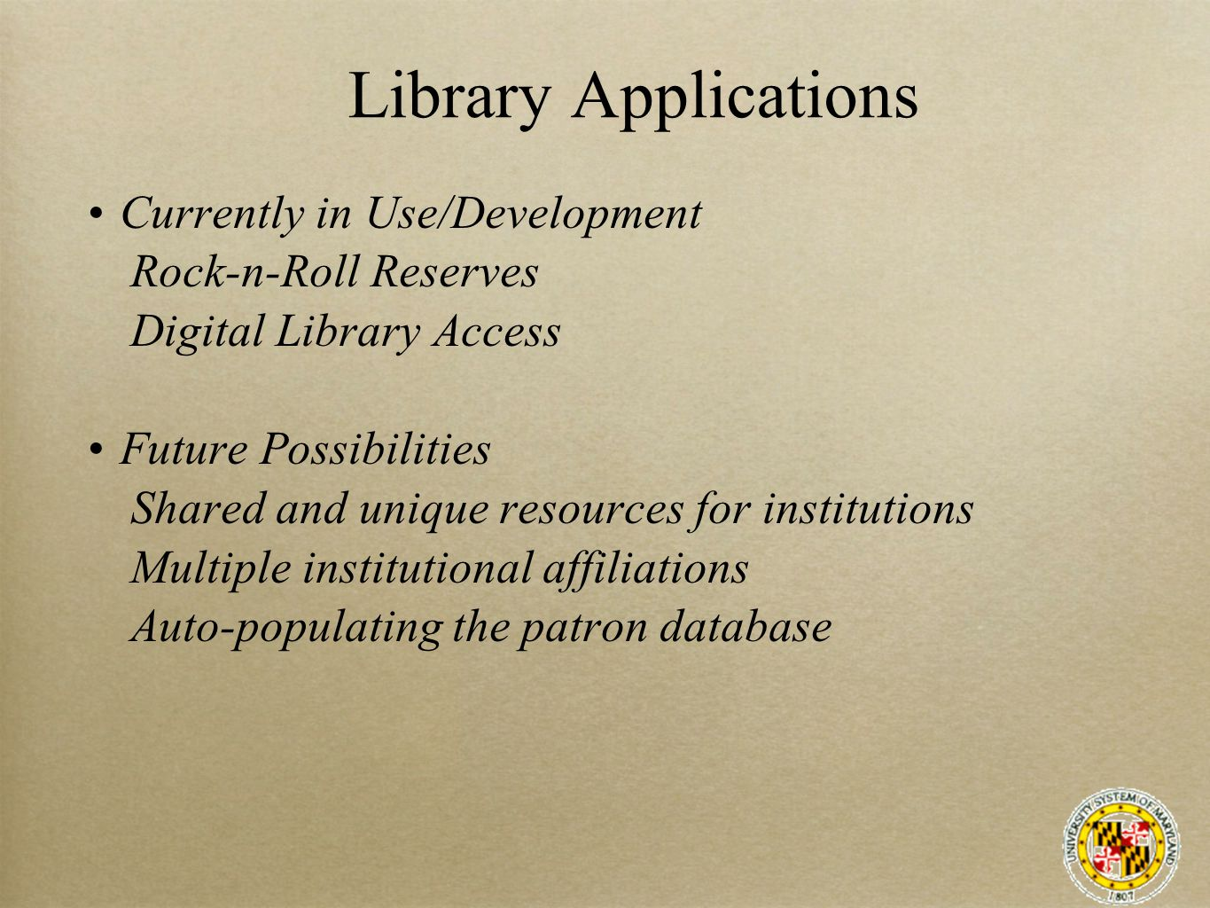 Library Applications Currently in Use/Development Rock-n-Roll Reserves Digital Library Access Future Possibilities Shared and unique resources for institutions Multiple institutional affiliations Auto-populating the patron database