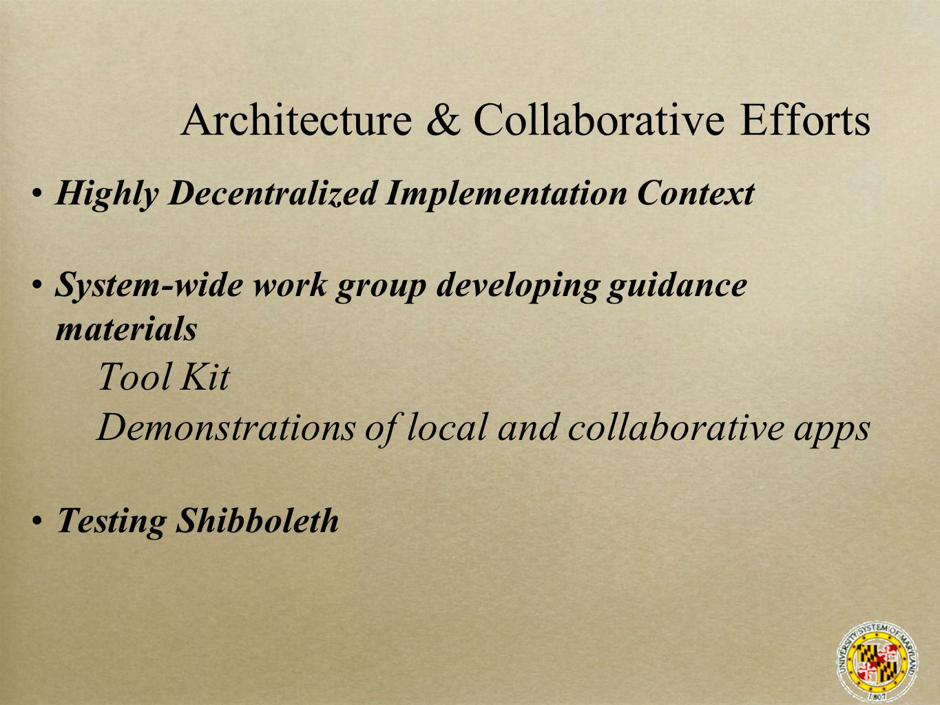 Architecture & Collaborative Efforts Highly Decentralized Implementation Context System-wide work group developing guidance materials Tool Kit Demonstrations of local and collaborative apps Testing Shibboleth