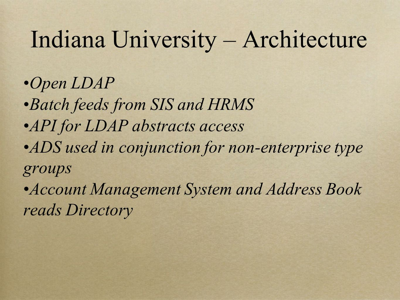 Indiana University – Architecture Open LDAP Batch feeds from SIS and HRMS API for LDAP abstracts access ADS used in conjunction for non-enterprise type groups Account Management System and Address Book reads Directory