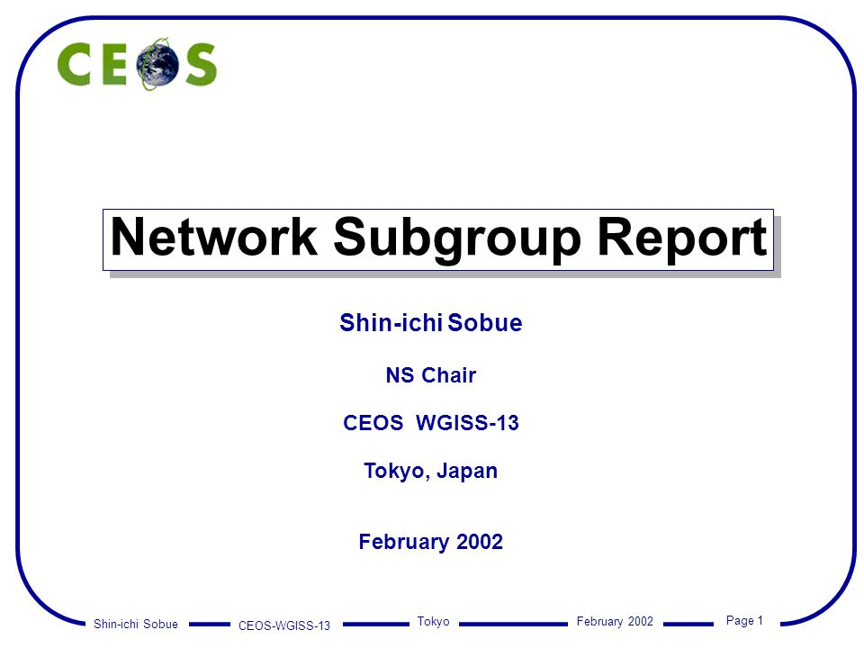 Shin-ichi Sobue CEOS-WGISS-13 Page 1 Tokyo February 2002 Network Subgroup Report Shin-ichi Sobue NS Chair CEOS WGISS-13 Tokyo, Japan February 2002