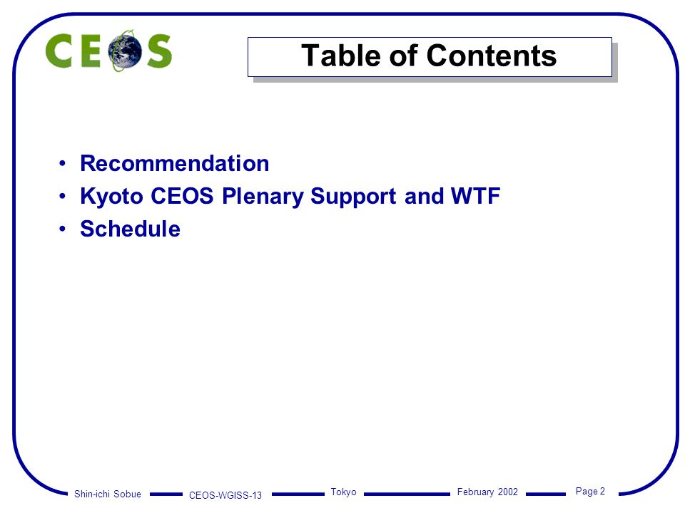 Shin-ichi Sobue CEOS-WGISS-13 Page 2 Tokyo February 2002 Table of Contents Recommendation Kyoto CEOS Plenary Support and WTF Schedule Recommendation Kyoto CEOS Plenary Support and WTF Schedule