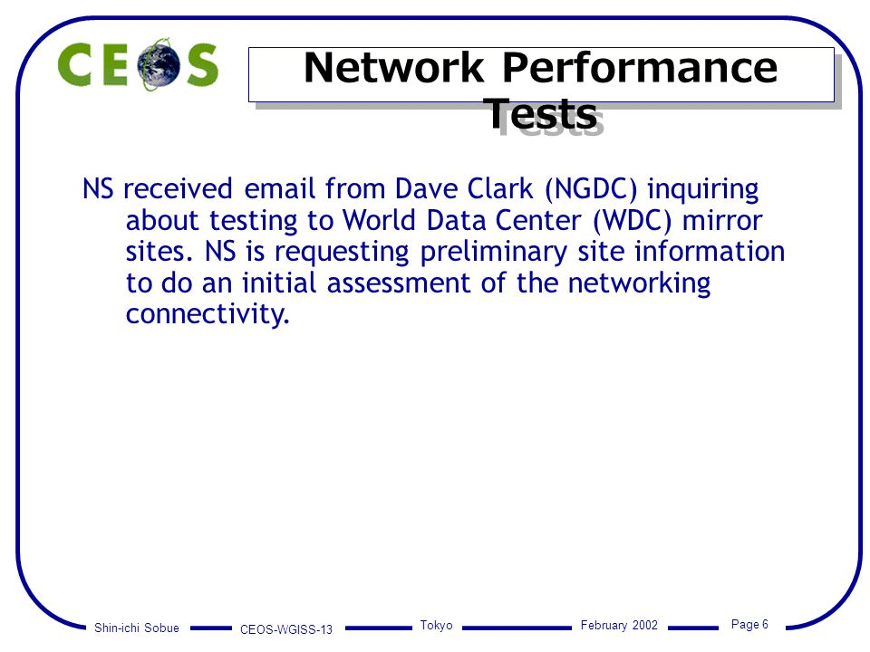 Shin-ichi Sobue CEOS-WGISS-13 Page 6 Tokyo February 2002 Network Performance Tests NS received email from Dave Clark (NGDC) inquiring about testing to
