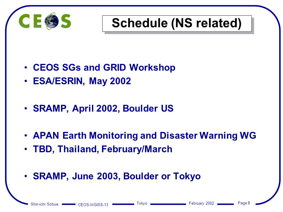 Shin-ichi Sobue CEOS-WGISS-13 Page 8 Tokyo February 2002 Schedule (NS related) CEOS SGs and GRID Workshop ESA/ESRIN, May 2002 SRAMP, April 2002, Bould