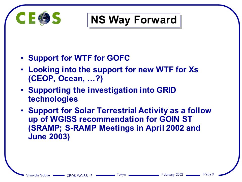 Shin-ichi Sobue CEOS-WGISS-13 Page 9 Tokyo February 2002 NS Way Forward Support for WTF for GOFC Looking into the support for new WTF for Xs (CEOP, Oc