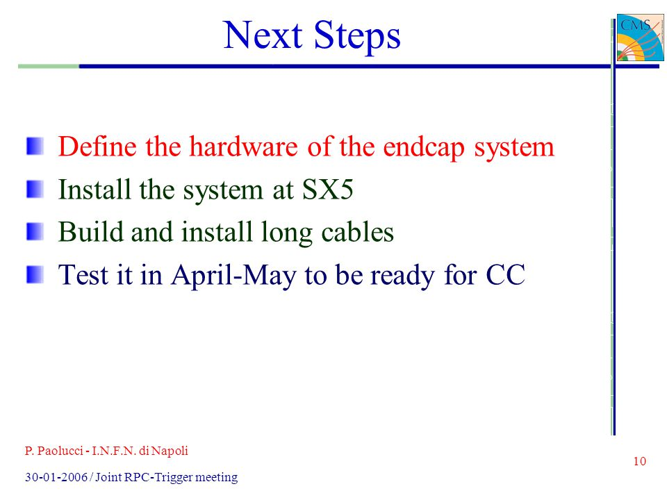 P. Paolucci - I.N.F.N. di Napoli 10 30-01-2006 / Joint RPC-Trigger meeting Next Steps Define the hardware of the endcap system Install the system at S