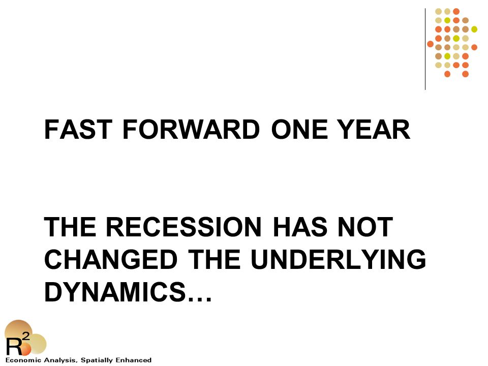 FAST FORWARD ONE YEAR THE RECESSION HAS NOT CHANGED THE UNDERLYING DYNAMICS…