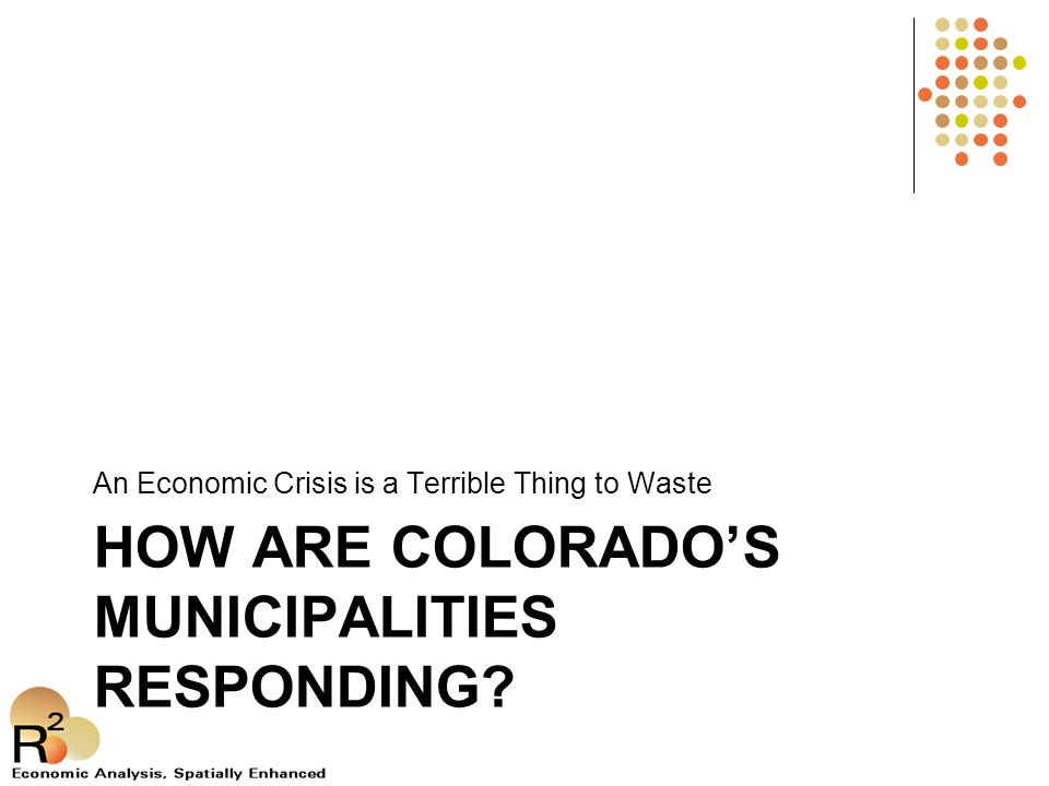 HOW ARE COLORADO'S MUNICIPALITIES RESPONDING? An Economic Crisis is a Terrible Thing to Waste