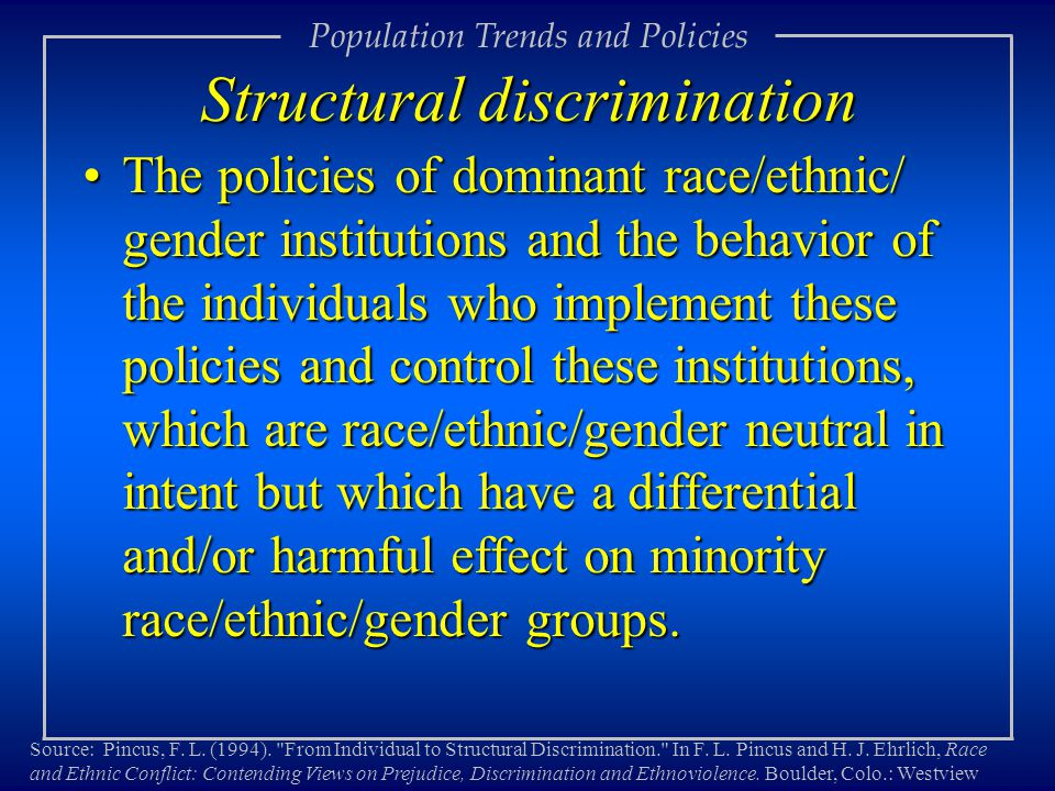 Structural discrimination The policies of dominant race/ethnic/ gender institutions and the behavior of the individuals who implement these policies and control these institutions, which are race/ethnic/gender neutral in intent but which have a differential and/or harmful effect on minority race/ethnic/gender groups.The policies of dominant race/ethnic/ gender institutions and the behavior of the individuals who implement these policies and control these institutions, which are race/ethnic/gender neutral in intent but which have a differential and/or harmful effect on minority race/ethnic/gender groups.