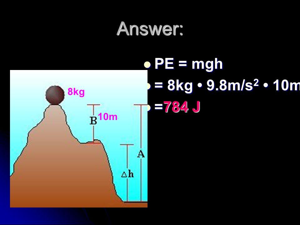Answer: PE = mgh PE = mgh = 8kg 9.8m/s 2 10m = 8kg 9.8m/s 2 10m =784 J =784 J 8kg 10m