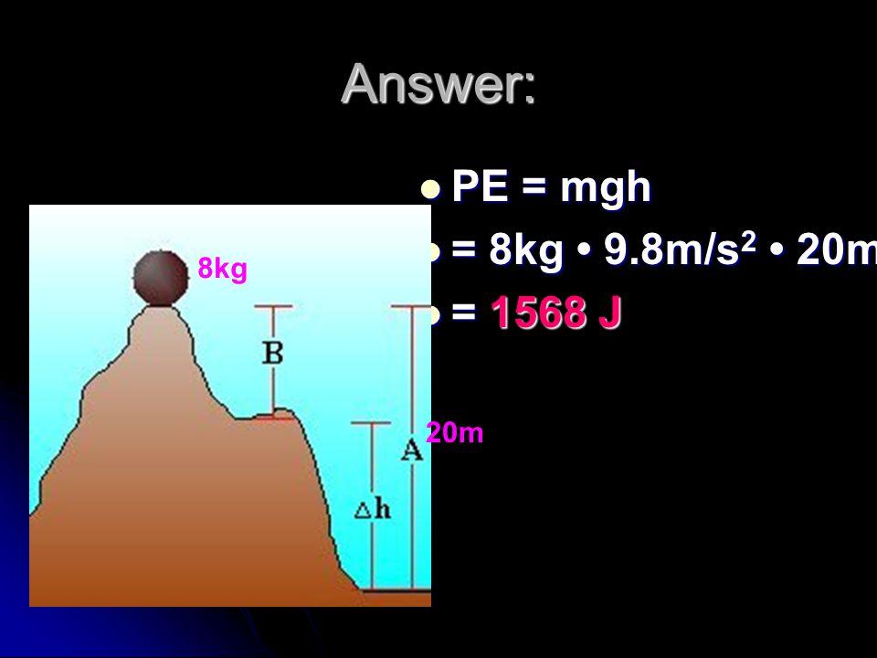 Answer: PE = mgh PE = mgh = 8kg 9.8m/s 2 20m = 8kg 9.8m/s 2 20m = 1568 J = 1568 J 8kg 20m