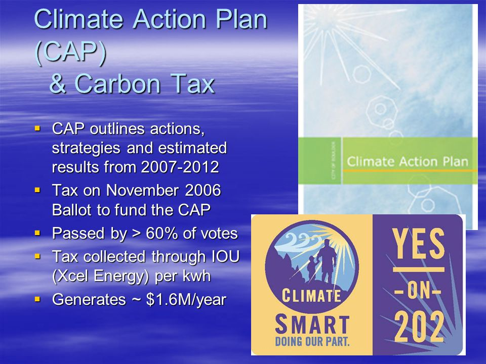 Climate Action Plan (CAP) & Carbon Tax  CAP outlines actions, strategies and estimated results from 2007-2012  Tax on November 2006 Ballot to fund the CAP  Passed by > 60% of votes  Tax collected through IOU (Xcel Energy) per kwh  Generates ~ $1.6M/year