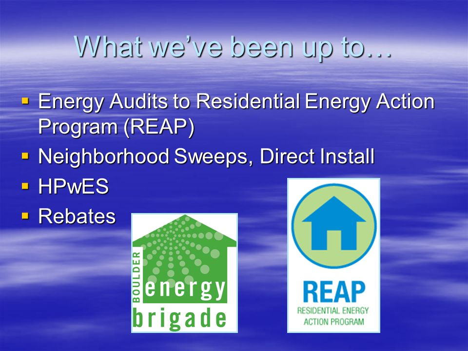 What we've been up to…  Energy Audits to Residential Energy Action Program (REAP)  Neighborhood Sweeps, Direct Install  HPwES  Rebates