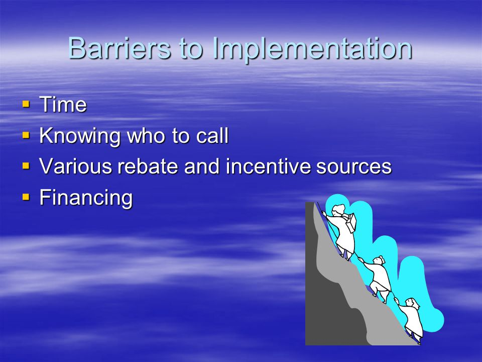 Barriers to Implementation  Time  Knowing who to call  Various rebate and incentive sources  Financing