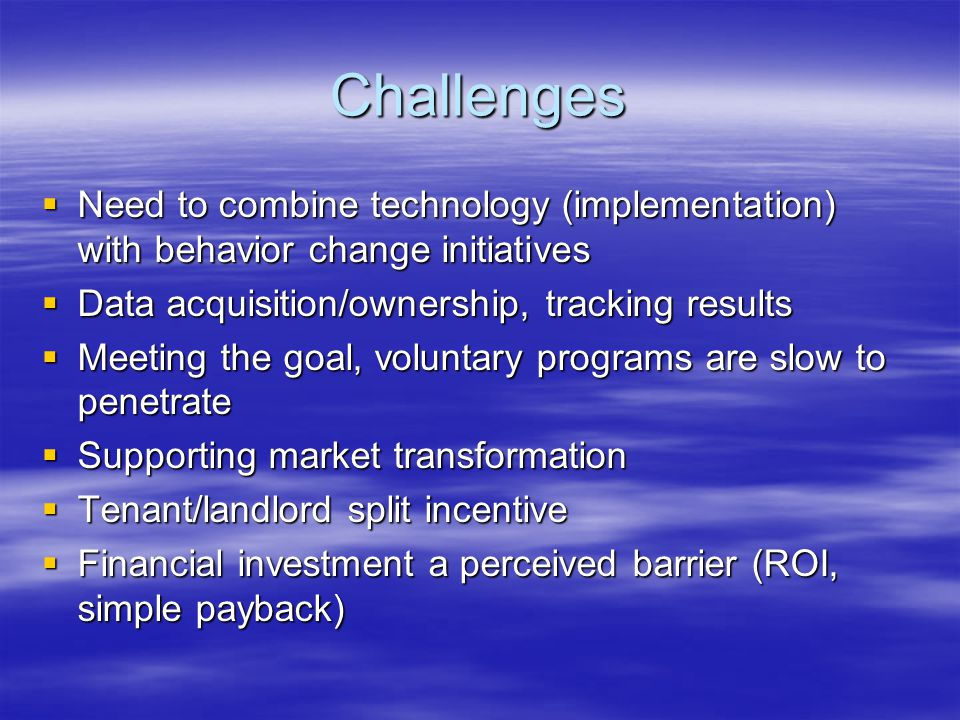 Challenges  Need to combine technology (implementation) with behavior change initiatives  Data acquisition/ownership, tracking results  Meeting the goal, voluntary programs are slow to penetrate  Supporting market transformation  Tenant/landlord split incentive  Financial investment a perceived barrier (ROI, simple payback)