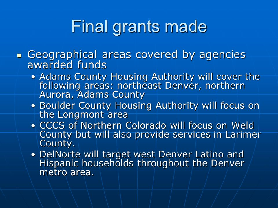 Final grants made The Colorado State Housing Board selected the following amounts be awarded to the following applicants: The Colorado State Housing Board selected the following amounts be awarded to the following applicants: Adams County Housing Authority $45,000 (original request was for $100,000)Adams County Housing Authority $45,000 (original request was for $100,000) Boulder Housing Authority $17,000 (original request was for $23,000)Boulder Housing Authority $17,000 (original request was for $23,000) Consumer Credit Counseling Service $23,000 (original request was for $23,000)Consumer Credit Counseling Service $23,000 (original request was for $23,000) Del Norte: $15,000 (original request was for $10,000)Del Norte: $15,000 (original request was for $10,000)
