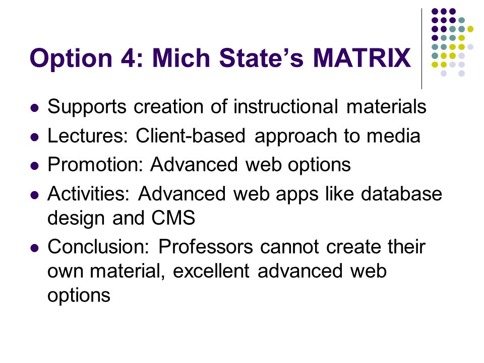 Option 4: Mich State's MATRIX Supports creation of instructional materials Lectures: Client-based approach to media Promotion: Advanced web options Activities: Advanced web apps like database design and CMS Conclusion: Professors cannot create their own material, excellent advanced web options