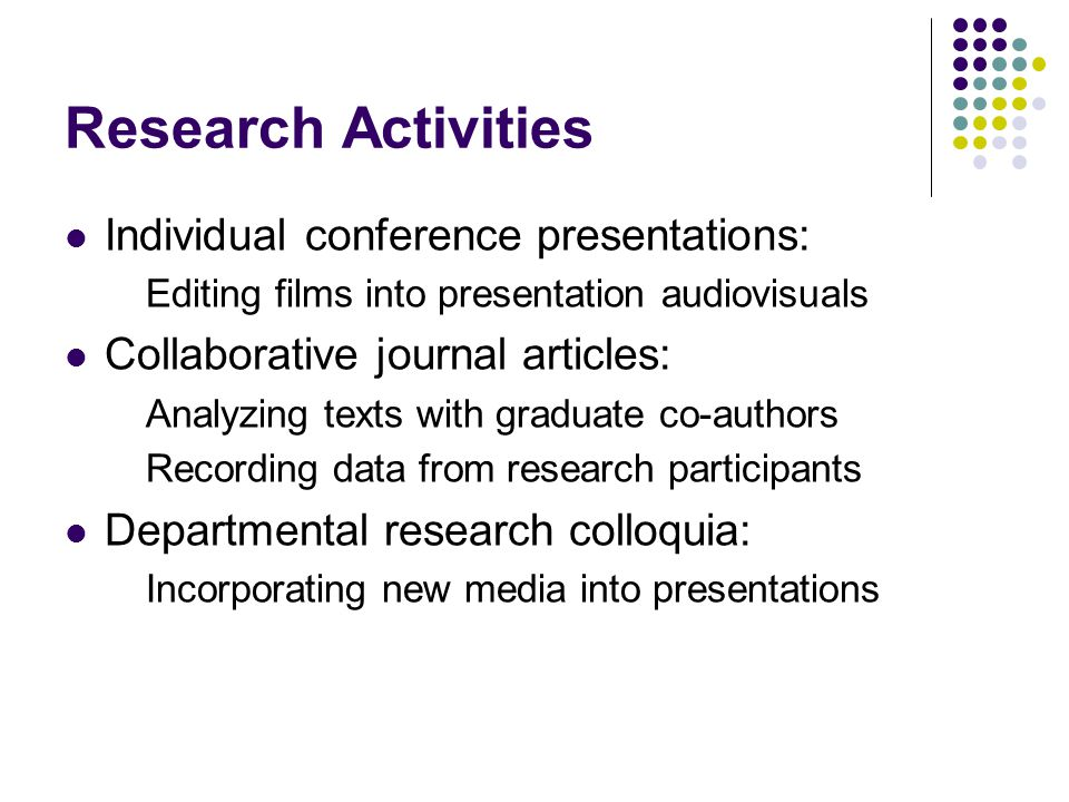 Research Activities Individual conference presentations: Editing films into presentation audiovisuals Collaborative journal articles: Analyzing texts with graduate co-authors Recording data from research participants Departmental research colloquia: Incorporating new media into presentations