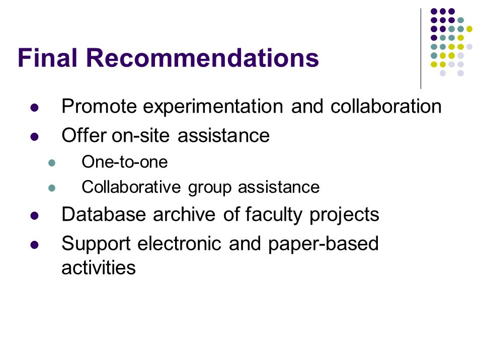 Final Recommendations Promote experimentation and collaboration Offer on-site assistance One-to-one Collaborative group assistance Database archive of faculty projects Support electronic and paper-based activities