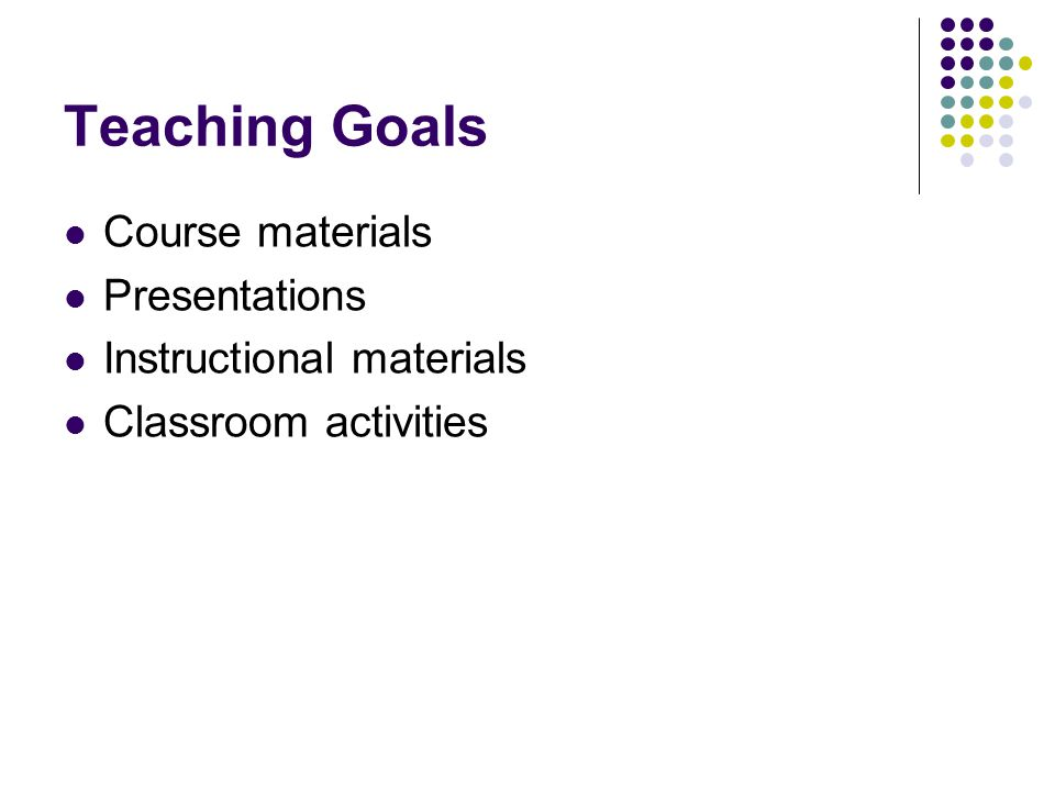 Teaching Goals Course materials Presentations Instructional materials Classroom activities