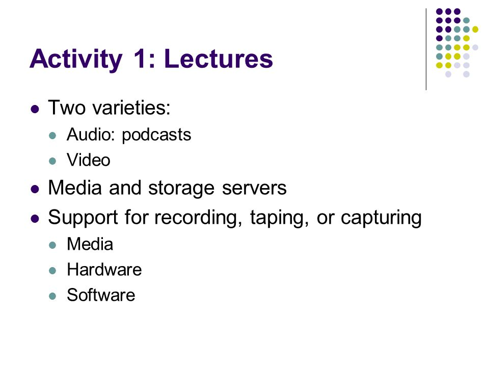 Activity 1: Lectures Two varieties: Audio: podcasts Video Media and storage servers Support for recording, taping, or capturing Media Hardware Software