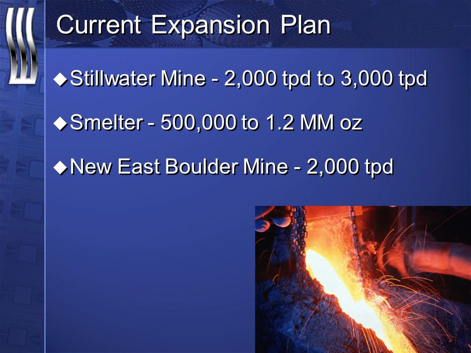 Current Expansion Plan u Stillwater Mine - 2,000 tpd to 3,000 tpd u Smelter - 500,000 to 1.2 MM oz u New East Boulder Mine - 2,000 tpd u Stillwater Mi