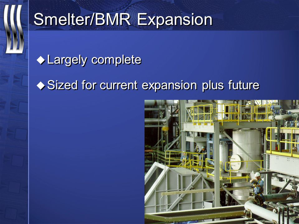 Smelter/BMR Expansion u Largely complete u Sized for current expansion plus future u Largely complete u Sized for current expansion plus future