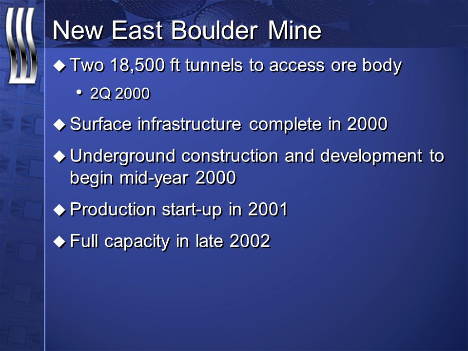 New East Boulder Mine u Two 18,500 ft tunnels to access ore body 2Q 2000 u Surface infrastructure complete in 2000 u Underground construction and deve