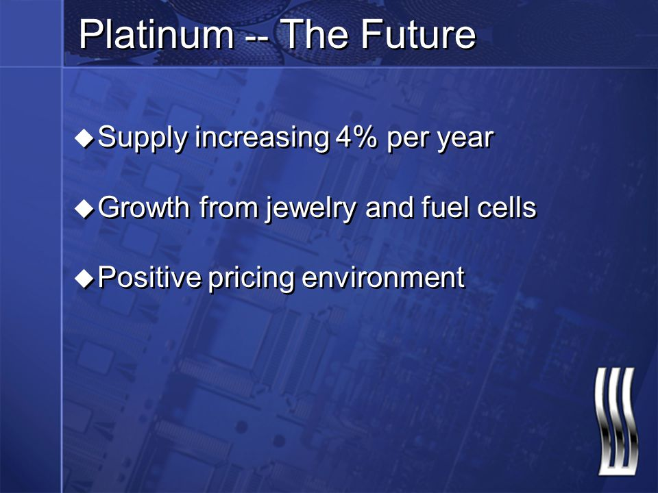 Platinum -- The Future u Supply increasing 4% per year u Growth from jewelry and fuel cells u Positive pricing environment u Supply increasing 4% per year u Growth from jewelry and fuel cells u Positive pricing environment