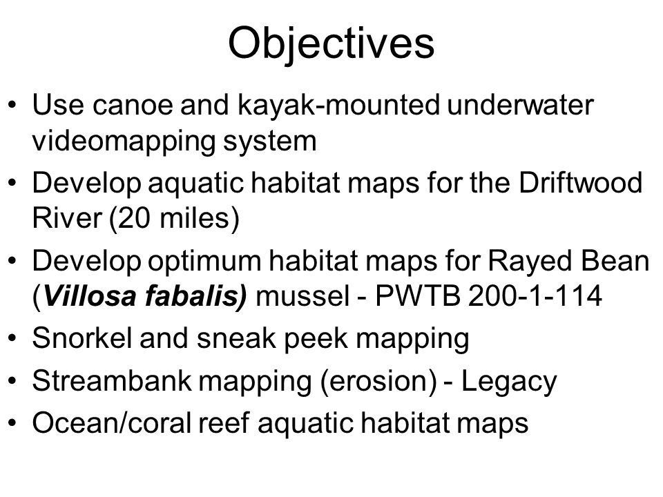 Objectives Use canoe and kayak-mounted underwater videomapping system Develop aquatic habitat maps for the Driftwood River (20 miles) Develop optimum