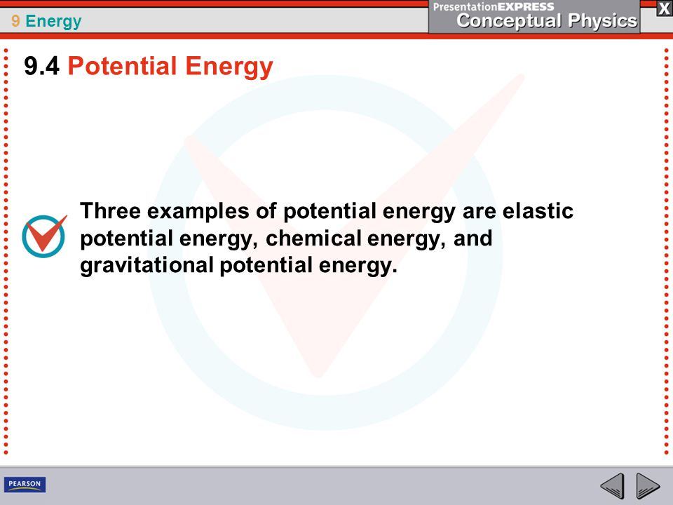 9 Energy Three examples of potential energy are elastic potential energy, chemical energy, and gravitational potential energy.