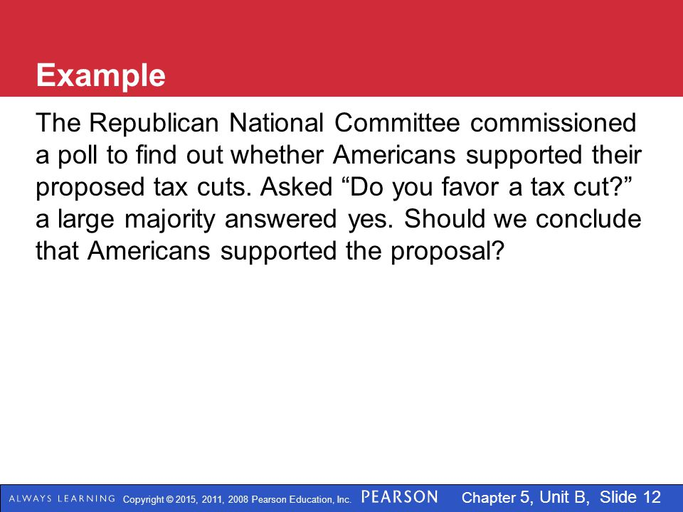 Copyright © 2015, 2011, 2008 Pearson Education, Inc. Chapter 5, Unit B, Slide 12 Example The Republican National Committee commissioned a poll to find
