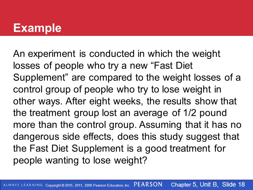 Copyright © 2015, 2011, 2008 Pearson Education, Inc. Chapter 5, Unit B, Slide 18 Example An experiment is conducted in which the weight losses of peop